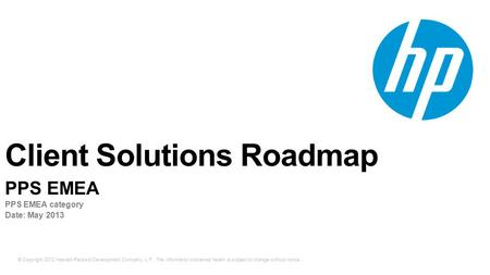 © Copyright 2012 Hewlett-Packard Development Company, L.P. The information contained herein is subject to change without notice. Client Solutions Roadmap.