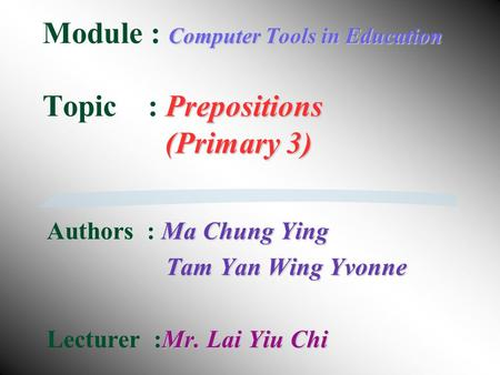 Computer Tools in Education Prepositions (Primary 3) Module : Computer Tools in Education Topic : Prepositions (Primary 3) Ma Chung Ying Authors : Ma.