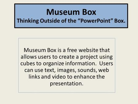 Museum Box is a free website that allows users to create a project using cubes to organize information. Users can use text, images, sounds, web links and.