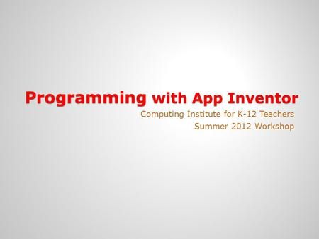 Programming with App Inventor Computing Institute for K-12 Teachers Summer 2012 Workshop.