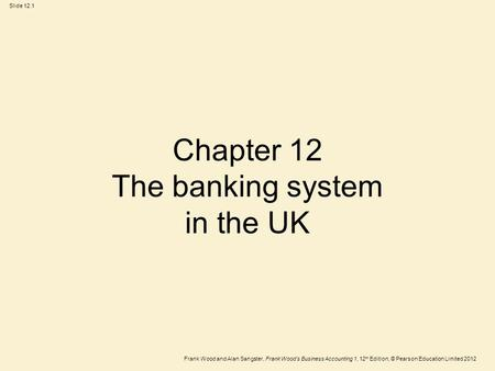 Frank Wood and Alan Sangster, Frank Wood's Business Accounting 1, 12 th Edition, © Pearson Education Limited 2012 Slide 12.1 Chapter 12 The banking system.