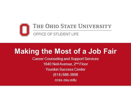 Making the Most of a Job Fair Career Counseling and Support Services 1640 Neil Avenue, 2 nd Floor Younkin Success Center (614) 688-3898 ccss.osu.edu.