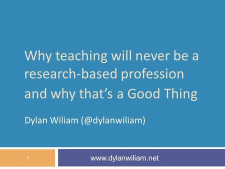Why teaching will never be a research-based profession and why that's a Good Thing Dylan Wiliam  1.