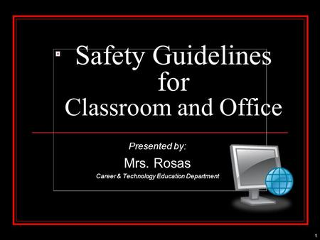 1 Safety Guidelines for Classroom and Office Presented by: Mrs. Rosas Career & Technology Education Department.