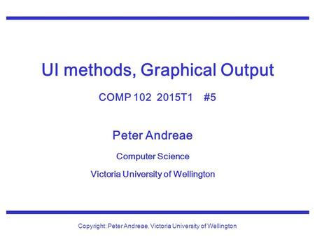 Peter Andreae Computer Science Victoria University of Wellington Copyright: Peter Andreae, Victoria University of Wellington UI methods, Graphical Output.