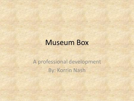 Museum Box A professional development By: Korrin Nash.