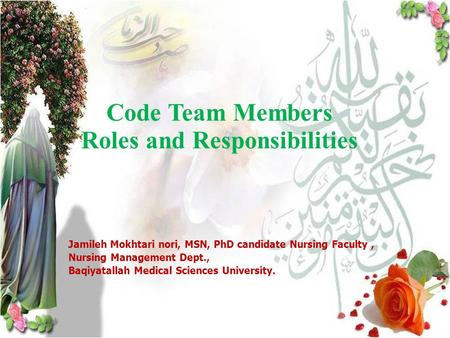 1 Code Team Members Roles and Responsibilities Jamileh Mokhtari nori, MSN, PhD candidate Nursing Faculty, Nursing Management Dept., Baqiyatallah Medical.
