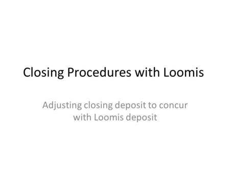 Closing Procedures with Loomis Adjusting closing deposit to concur with Loomis deposit.