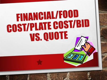 FINANCIAL/FOOD COST/PLATE COST/BID VS. QUOTE. TO BID OR NOT TO BID ARE YOU GOING TO BUY IT? HOW MUCH ARE YOU GOING TO SPEND? HOW OFTEN ARE YOU GOING TO.