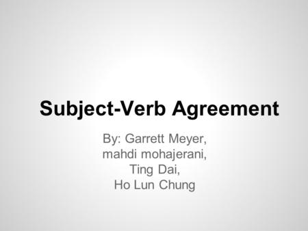 Subject-Verb Agreement By: Garrett Meyer, mahdi mohajerani, Ting Dai, Ho Lun Chung.