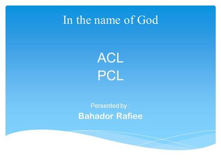 In the name of God ACL PCL Persented by : Bahador Rafiee.
