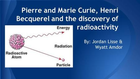 Pierre and Marie Curie, Henri Becquerel and the discovery of radioactivity By: Jordan Lisse & Wyatt Amdor.