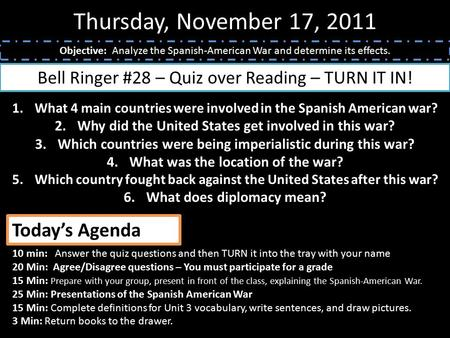 Thursday, November 17, 2011 Objective: Analyze the Spanish-American War and determine its effects. Bell Ringer #28 – Quiz over Reading – TURN IT IN! 1.What.