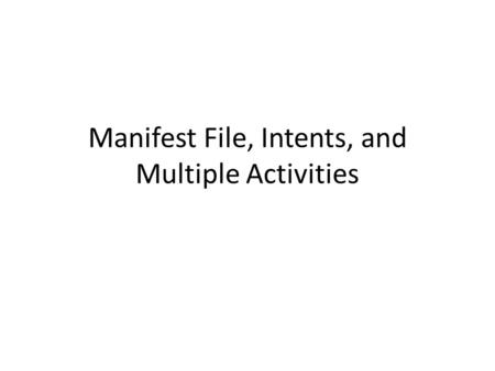 Manifest File, Intents, and Multiple Activities. Manifest File.