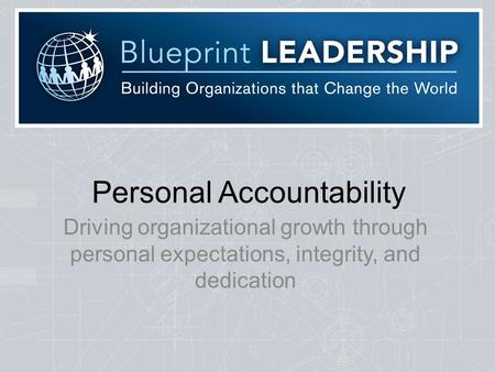Personal Accountability Driving organizational growth through personal expectations, integrity, and dedication.