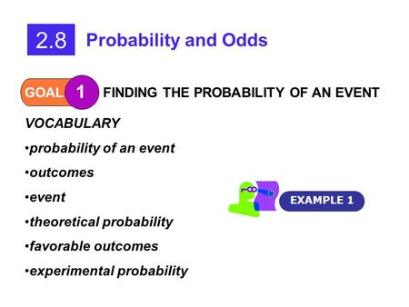 GOAL 1 FINDING THE PROBABILITY OF AN EVENT 2.8 Probability and Odds VOCABULARY probability of an event outcomes event theoretical probability favorable.