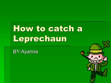 How to catch a Leprechaun BY:Ayanna. Huh! Sorry about that I am trying to catch a leprechaun he is hard to get. The only reason I am doing this is because.