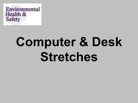 Computer & Desk Stretches. Computer & Desk Stretches Approximately 4 Minutes Sitting at a computer for long periods often causes neck and shoulder stiffness.