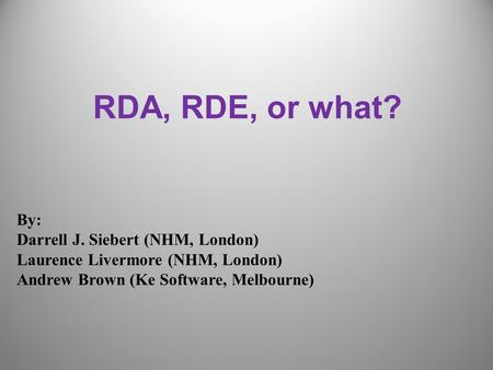 RDA, RDE, or what? By: Darrell J. Siebert (NHM, London) Laurence Livermore (NHM, London) Andrew Brown (Ke Software, Melbourne)