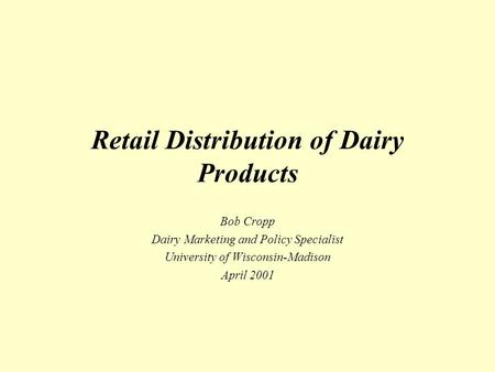 Retail Distribution of Dairy Products Bob Cropp Dairy Marketing and Policy Specialist University of Wisconsin-Madison April 2001.