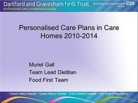 Personalised Care Plans in Care Homes 2010-2014 Muriel Gall Team Lead Dietitian Food First Team.
