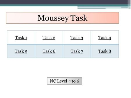 Moussey Task Task 1Task 2Task 3Task 4 Task 5Task 6Task 7Task 8 NC Level 4 to 6.
