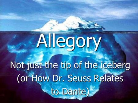 Allegory Not just the tip of the iceberg (or How Dr. Seuss Relates to Dante)
