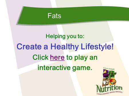 Fats Helping you to: Create a Healthy Lifestyle! Click here to play anhere interactive game.