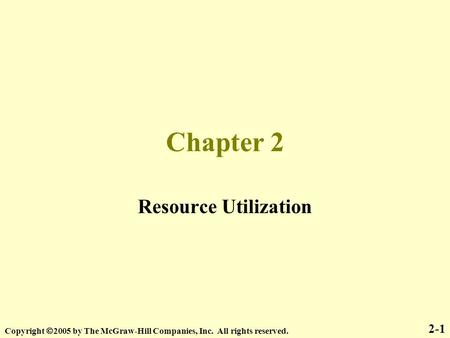 Chapter 2 Resource Utilization 2-1 Copyright  2005 by The McGraw-Hill Companies, Inc. All rights reserved.