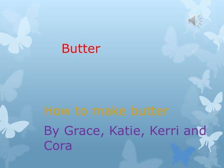 Butter How to make butter By Grace, Katie, Kerri and Cora.