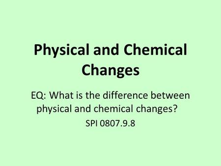 Physical and Chemical Changes EQ: What is the difference between physical and chemical changes? SPI 0807.9.8.