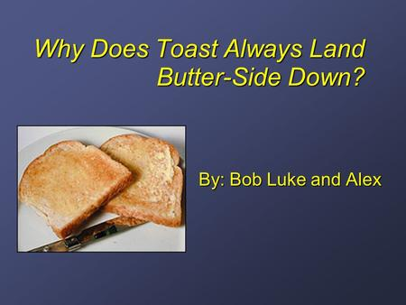 Why Does Toast Always Land Butter-Side Down? By: Bob Luke and Alex.