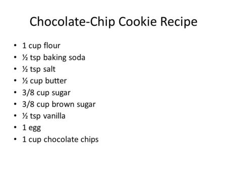 Chocolate-Chip Cookie Recipe 1 cup flour ½ tsp baking soda ½ tsp salt ½ cup butter 3/8 cup sugar 3/8 cup brown sugar ½ tsp vanilla 1 egg 1 cup chocolate.