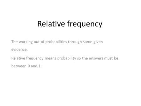 Relative frequency The working out of probabilities through some given evidence. Relative frequency means probability so the answers must be between 0.