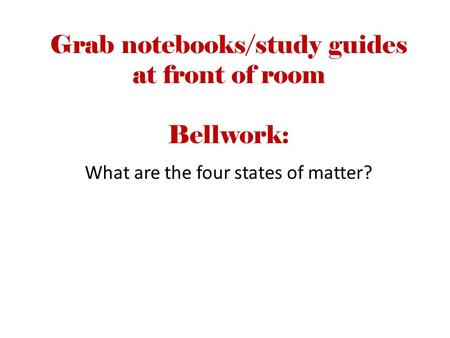 Grab notebooks/study guides at front of room Bellwork: What are the four states of matter?
