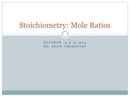 OCTOBER 14 & 15 2013 MS. BOON CHEMISTRY Stoichiometry: Mole Ratios.