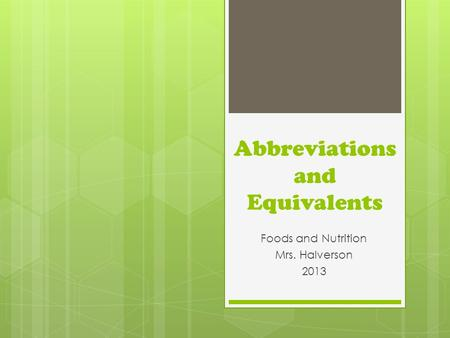 Abbreviations and Equivalents Foods and Nutrition Mrs. Halverson 2013.