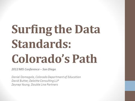 Surfing the Data Standards: Colorado's Path 2012 MIS Conference – San Diego Daniel Domagala, Colorado Department of Education David Butter, Deloitte Consulting.