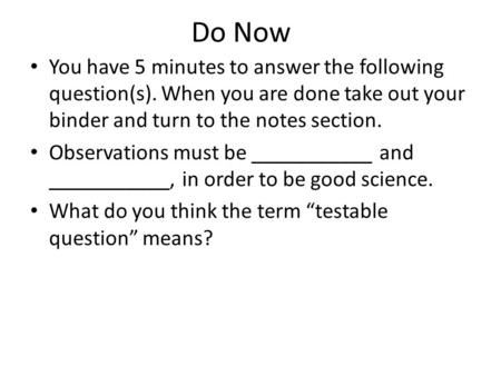 Do Now You have 5 minutes to answer the following question(s). When you are done take out your binder and turn to the notes section. Observations must.
