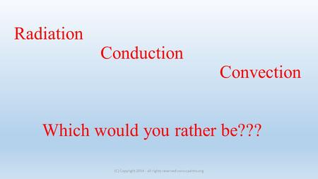 Radiation Conduction Convection Which would you rather be??? (C) Copyright 2014 - all rights reserved www.cpalms.org.