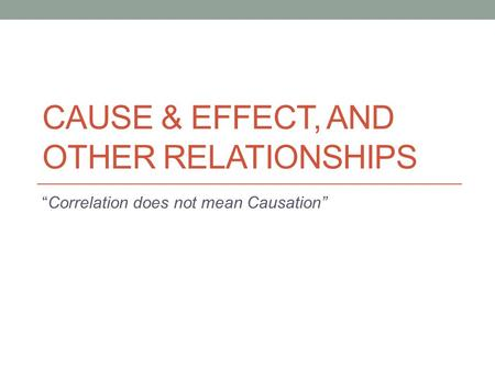 "CAUSE & EFFECT, AND OTHER RELATIONSHIPS ""Correlation does not mean Causation"""