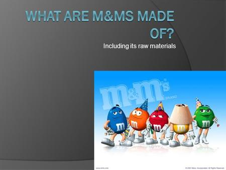 Including its raw materials. Raw materials  M&Ms' have two main components, The chocolate center and the sugar coat on the outside.  The chocolate comes.