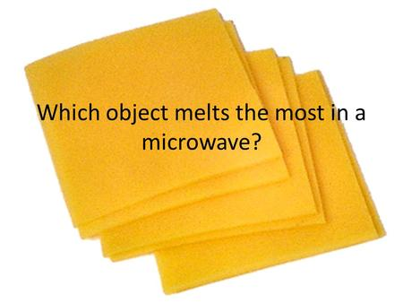 Which object melts the most in a microwave?. Big Question Which object melts in the microwave the most?