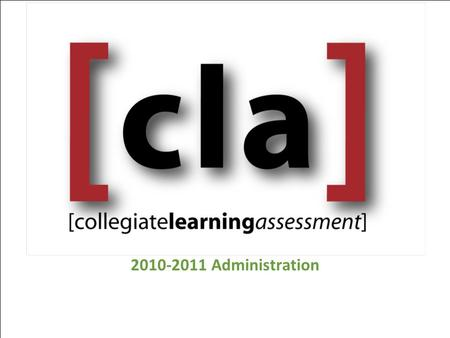 2010-2011 Administration. CLA Approach Holistic assessment of common skills  Critical Thinking  Analytic Reasoning  Written Communication  Problem.