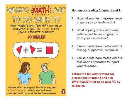 Homework reading Chapter 1 and 2. 1.How did your learning experience prepare you to teach maths? 1.What is going on in classrooms with respect to learning.