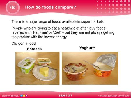 7Id How do foods compare? There is a huge range of foods available in supermarkets. People who are trying to eat a healthy diet often buy foods labelled.