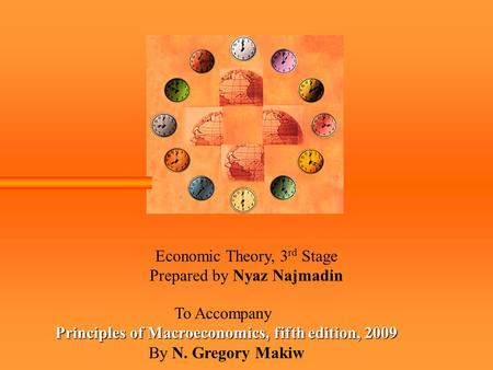 Economic Theory, 3 rd Stage Prepared by Nyaz Najmadin To Accompany Principles of Macroeconomics, fifth edition, 2009 By N. Gregory Makiw.