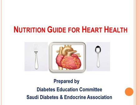 N UTRITION G UIDE FOR H EART H EALTH Prepared by Diabetes Education Committee Saudi Diabetes & Endocrine Association.