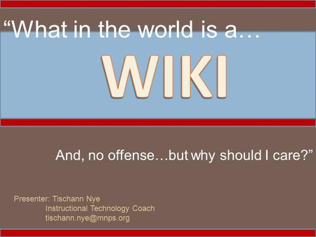 """What in the world is a… And, no offense…but why should I care?"" Presenter: Tischann Nye Instructional Technology Coach"