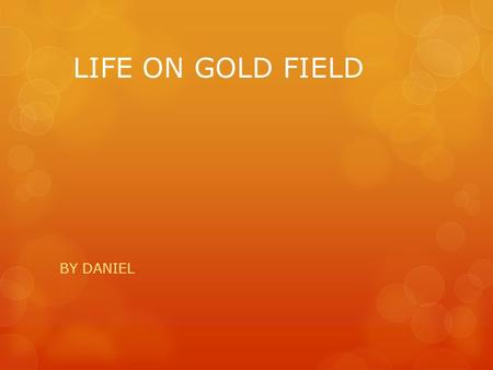 LIFE ON GOLD FIELD BY DANIEL. People lived in tents first and later on they lived in huts made from canvas, wood and bark. Later on there were stores.